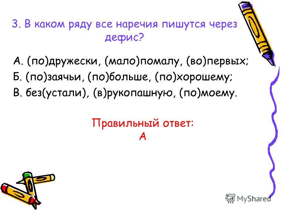 3. В каком ряду все наречия пишутся через дефис? А. (по)дружески, (мало)помалу, (во)первых; Б. (по)заячьи, (по)больше, (по)хорошему; В. без(устали), (в)рукопашную, (по)моему. Правильный ответ: А