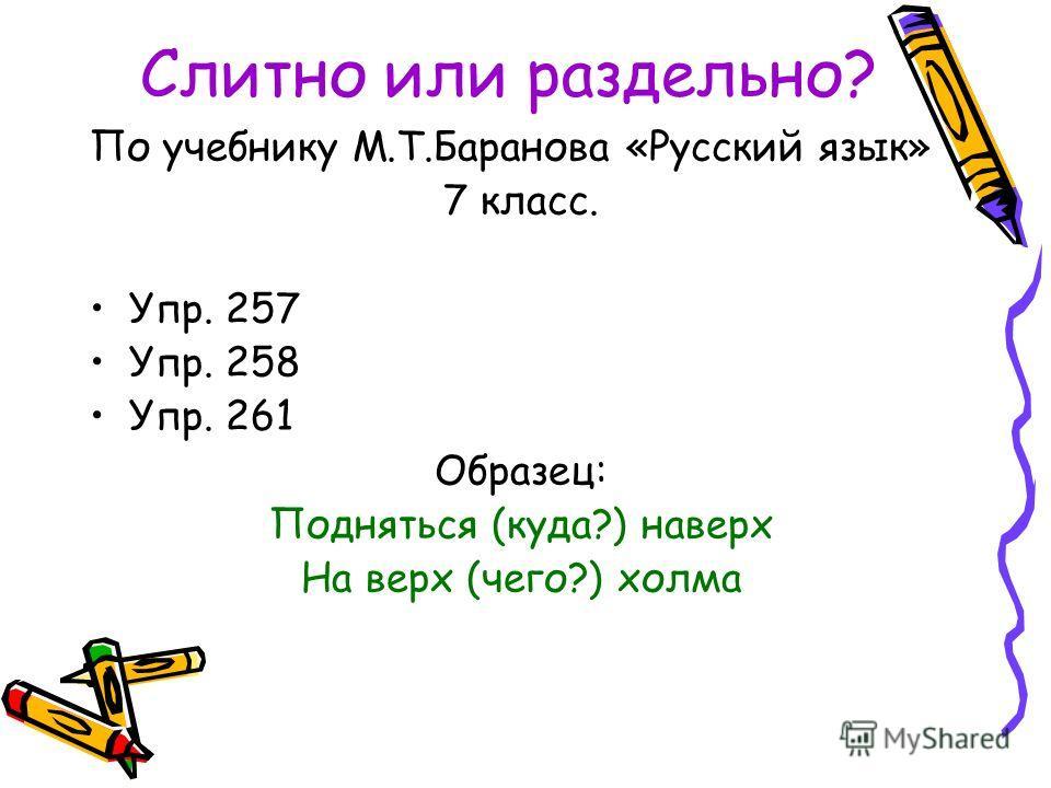Слитно или раздельно? По учебнику М.Т.Баранова «Русский язык» 7 класс. Упр. 257 Упр. 258 Упр. 261 Образец: Подняться (куда?) наверх На верх (чего?) холма