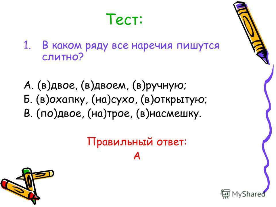 Тест: 1. В каком ряду все наречия пишутся слитно? А. (в)двое, (в)двоем, (в)ручную; Б. (в)охапку, (на)сухо, (в)открытую; В. (по)двое, (на)трое, (в)насмешку. Правильный ответ: А