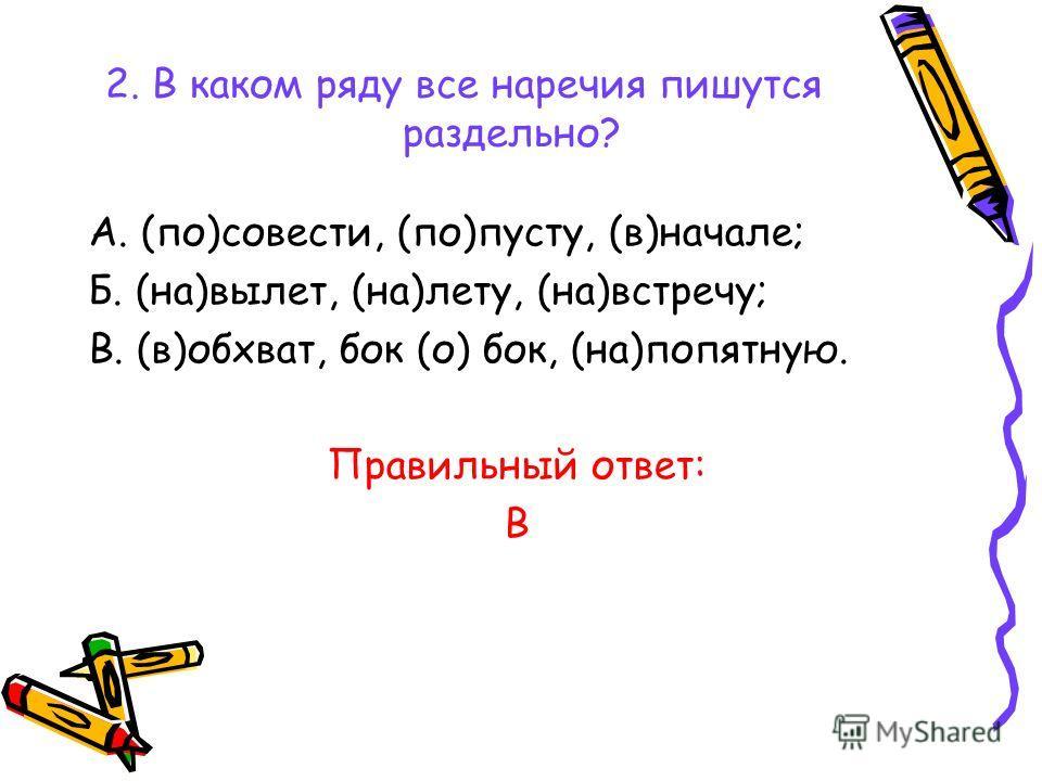 2. В каком ряду все наречия пишутся раздельно? А. (по)совести, (по)пусту, (в)начале; Б. (на)вылет, (на)лету, (на)встречу; В. (в)обхват, бок (о) бок, (на)попятную. Правильный ответ: В