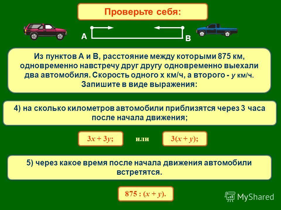 Проверьте себя: Из пунктов A и В, расстояние между которыми 875 км, одновременно навстречу друг другу одновременно выехали два автомобиля. Скорость одного х км/ч, а второго - y км/ч. Запишите в виде выражения: А В 4) на сколько километров автомобили