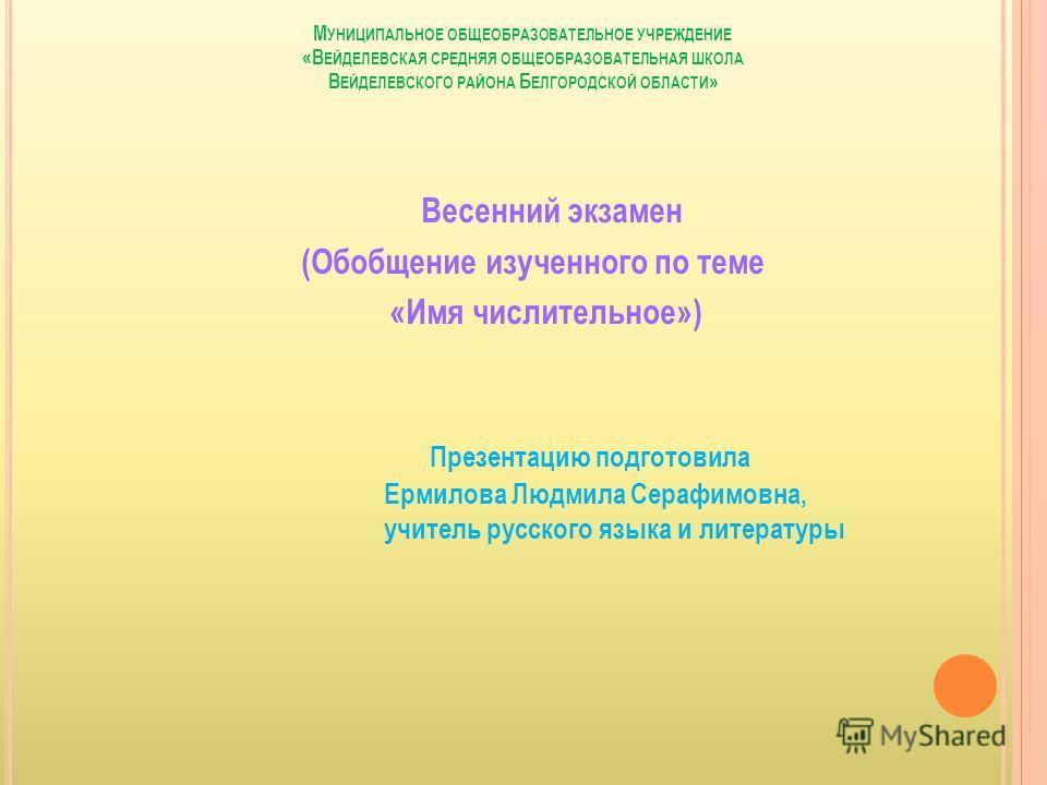 М УНИЦИПАЛЬНОЕ ОБЩЕОБРАЗОВАТЕЛЬНОЕ УЧРЕЖДЕНИЕ «В ЕЙДЕЛЕВСКАЯ СРЕДНЯЯ ОБЩЕОБРАЗОВАТЕЛЬНАЯ ШКОЛА В ЕЙДЕЛЕВСКОГО РАЙОНА Б ЕЛГОРОДСКОЙ ОБЛАСТИ » Весенний экзамен (Обобщение изученного по теме «Имя числительное») Презентацию подготовила Ермилова Людмила С
