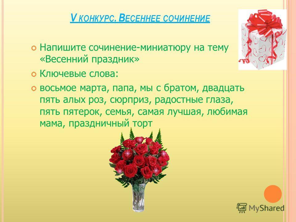 V КОНКУРС. В ЕСЕННЕЕ СОЧИНЕНИЕ Напишите сочинение-миниатюру на тему «Весенний праздник» Ключевые слова: восьмое марта, папа, мы с братом, двадцать пять алых роз, сюрприз, радостные глаза, пять пятерок, семья, самая лучшая, любимая мама, праздничный т