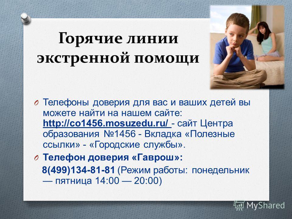 Горячие линии экстренной помощи O Телефоны доверия для вас и ваших детей вы можете найти на нашем сайте : http://co1456.mosuzedu.ru/ - сайт Центра образования 1456 - Вкладка « Полезные ссылки » - « Городские службы ». O Телефон доверия « Гаврош »: 8(