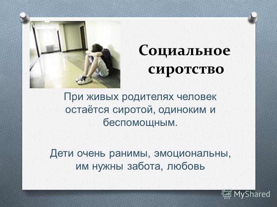 Социальное сиротство При живых родителях человек остаётся сиротой, одиноким и беспомощным. Дети очень ранимы, эмоциональны, им нужны забота, любовь