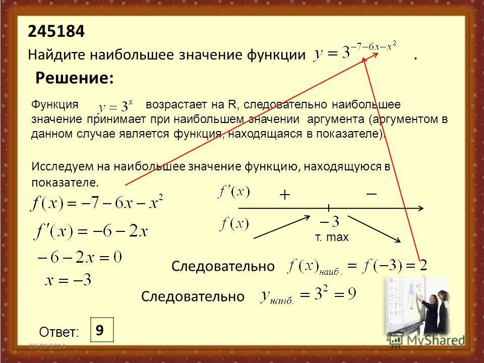 Функция возрастает на R, следовательно наибольшее значение принимает при наибольшем значении аргумента (аргументом в данном случае является функция, находящаяся в показателе). 245184 Найдите наибольшее значение функции. 29.09.201410 Решение: Исследуе