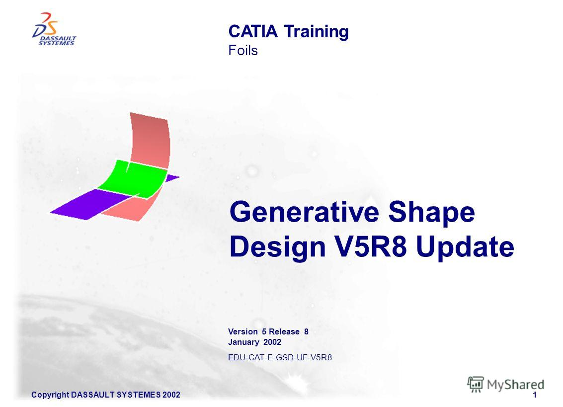 Copyright DASSAULT SYSTEMES 20021 Generative Shape Design V5R8 Update CATIA Training Foils Version 5 Release 8 January 2002 EDU-CAT-E-GSD-UF-V5R8