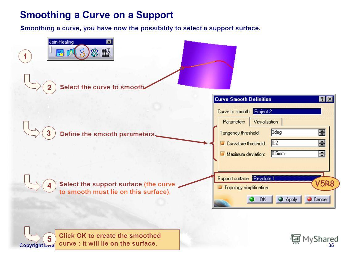 Copyright DASSAULT SYSTEMES 200235 Click OK to create the smoothed curve : it will lie on the surface. 1 2 Select the curve to smooth. Smoothing a Curve on a Support 3 Define the smooth parameters. 4 Select the support surface (the curve to smooth mu