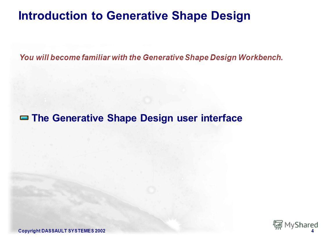 Copyright DASSAULT SYSTEMES 20024 The Generative Shape Design user interface You will become familiar with the Generative Shape Design Workbench. Introduction to Generative Shape Design