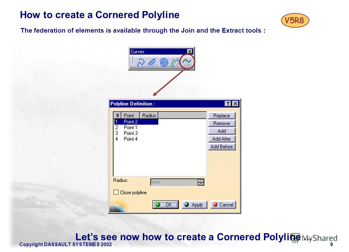 Copyright DASSAULT SYSTEMES 20029 Lets see now how to create a Cornered Polyline... How to create a Cornered Polyline The federation of elements is available through the Join and the Extract tools : V5R8