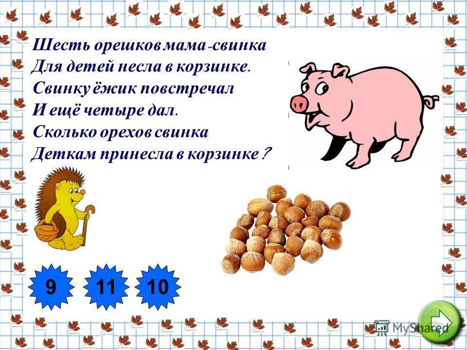10 Шесть орешков мама - свинка Для детей несла в корзинке. Свинку ёжик повстречал И ещё четыре дал. Сколько орехов свинка Деткам принесла в корзинке ? 91110