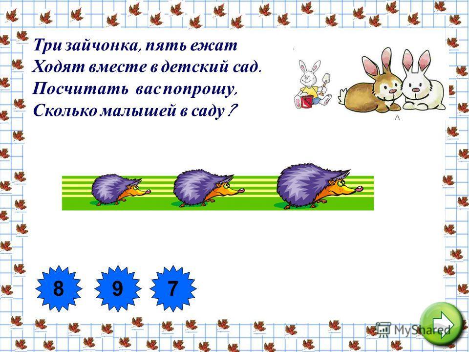 11 Три зайчонка, пять ежат Ходят вместе в детский сад. Посчитать вас попрошу, Сколько малышей в саду ? 978