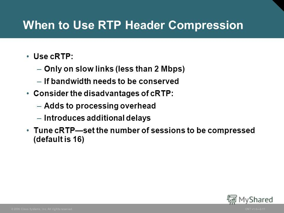 © 2006 Cisco Systems, Inc. All rights reserved.ONT v1.02-11 When to Use RTP Header Compression Use cRTP: –Only on slow links (less than 2 Mbps) –If bandwidth needs to be conserved Consider the disadvantages of cRTP: –Adds to processing overhead –Intr