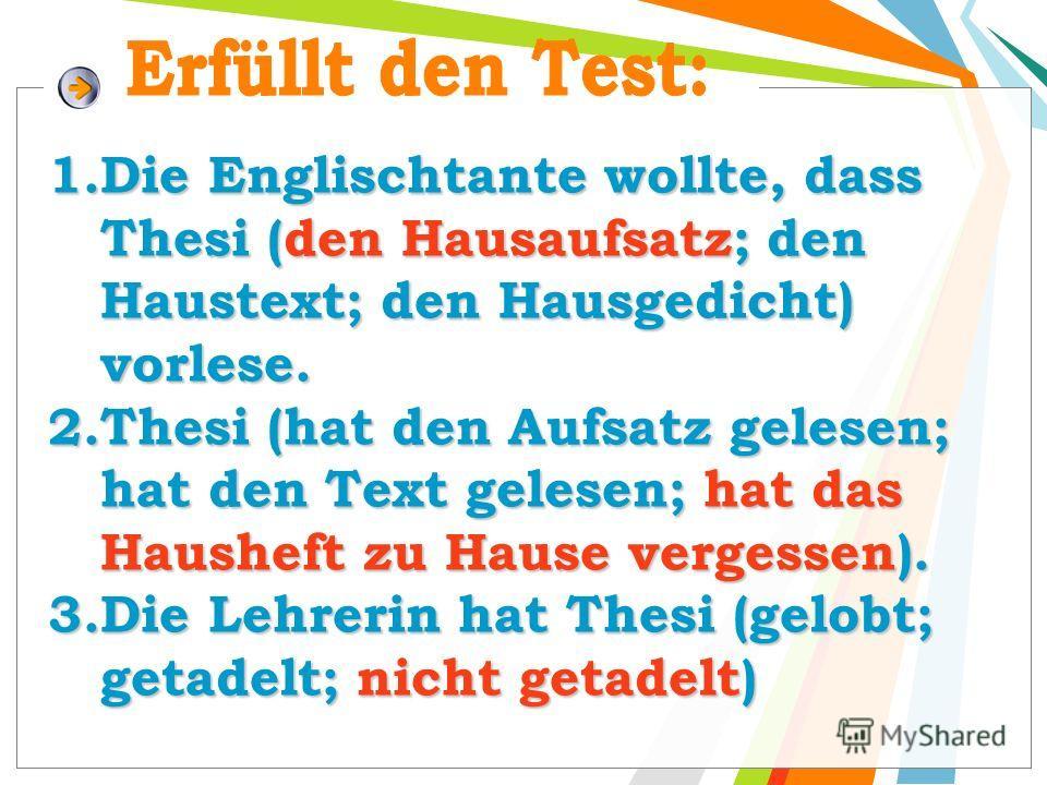 1. Die Englischtante wollte, dass Thesi (den Hausaufsatz; den Haustext; den Hausgedicht) vorlese. 2. Thesi (hat den Aufsatz gelesen; hat den Text gelesen; hat das Hausheft zu Hause vergessen). 3. Die Lehrerin hat Thesi (gelobt; getadelt; nicht getade