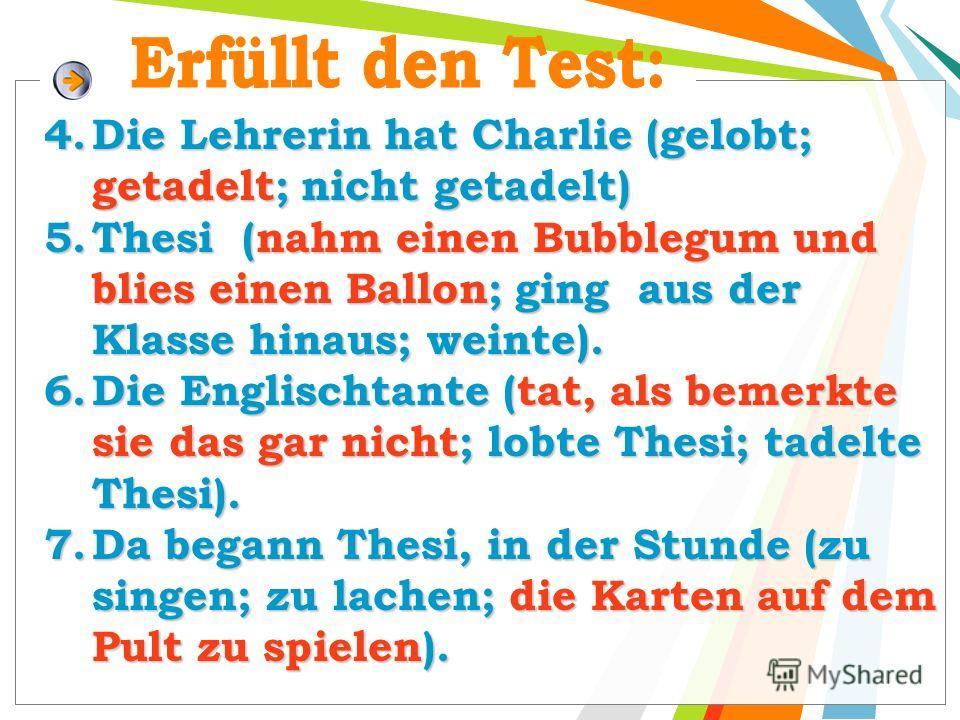 4. Die Lehrerin hat Charlie (gelobt; getadelt; nicht getadelt) 5. Thesi (nahm einen Bubblegum und blies einen Ballon; ging aus der Klasse hinaus; weinte). 6. Die Englischtante (tat, als bemerkte sie das gar nicht; lobte Thesi; tadelte Thesi). 7. Da b