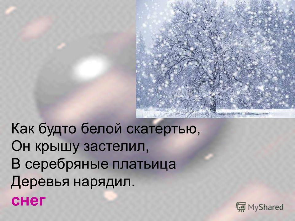Как будто белой скатертью, Он крышу застелил, В серебряные платьица Деревья нарядил. снег