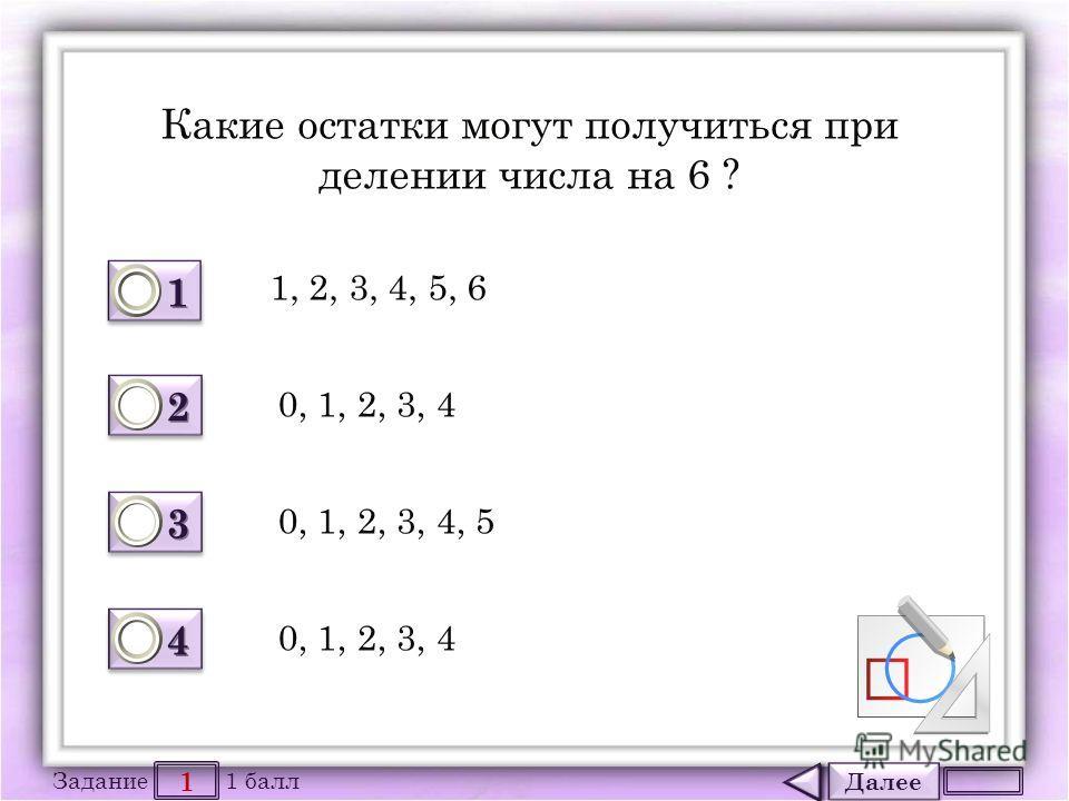 Далее 1 Задание 1 балл 1111 1111 2222 2222 3333 3333 4444 4444 Какие остатки могут получиться при делении числа на 6 ? 1, 2, 3, 4, 5, 6 0, 1, 2, 3, 4 0, 1, 2, 3, 4, 5 0, 1, 2, 3, 4