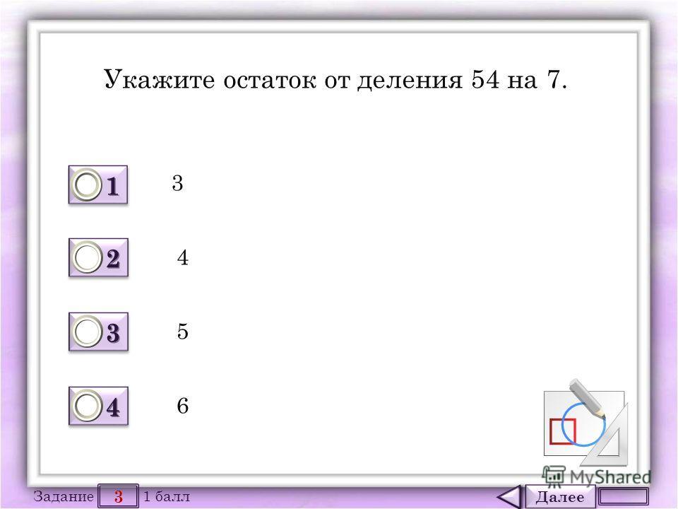 Далее 3 Задание 1 балл 1111 1111 2222 2222 3333 3333 4444 4444 Укажите остаток от деления 54 на 7. 3 4 5 6