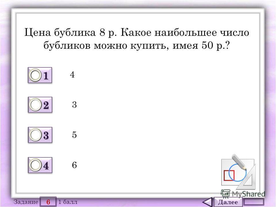 Далее 6 Задание 1 балл 1111 1111 2222 2222 3333 3333 4444 4444 Цена бублика 8 р. Какое наибольшее число бубликов можно купить, имея 50 р.? 4 3 5 6