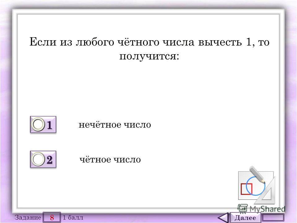 Далее 8 Задание 1 балл 1111 1111 2222 2222 Если из любого чётного числа вычесть 1, то получится: чётное число нечётное число