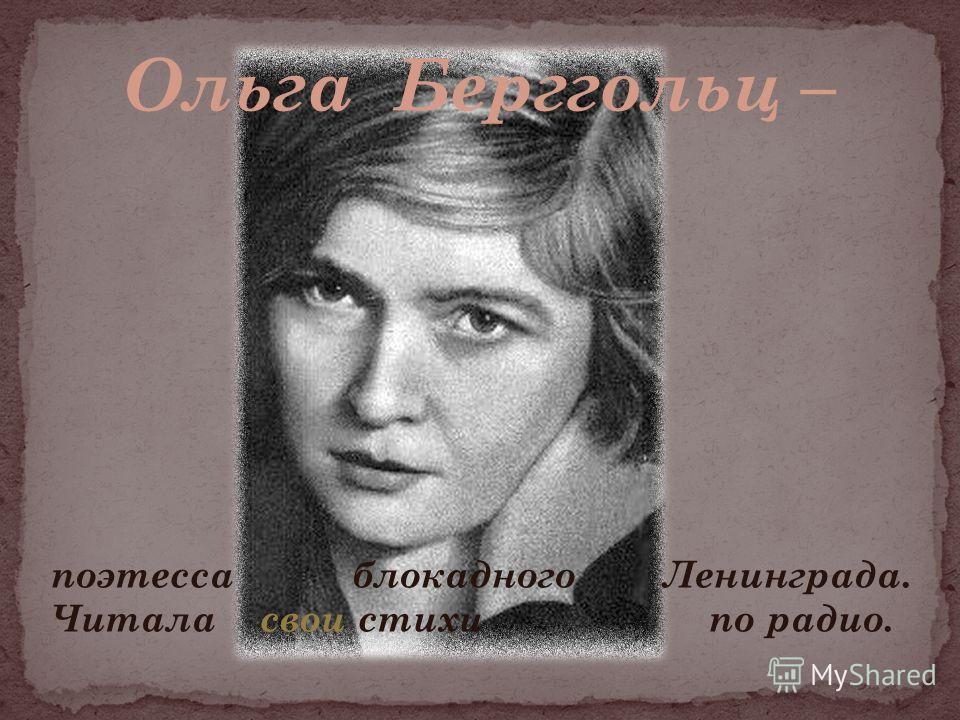 поэтесса блокадного Ленинграда. Читала свои стихи по радио. Ольга Берггольц –