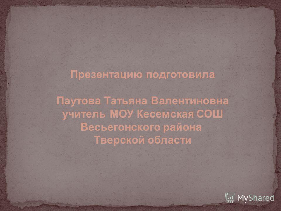 Презентацию подготовила Паутова Татьяна Валентиновна учитель МОУ Кесемская СОШ Весьегонского района Тверской области