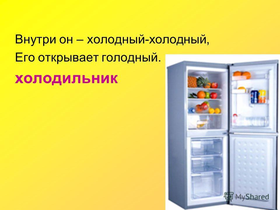 Внутри он – холодный-холодный, Его открывает голодный. холодильник