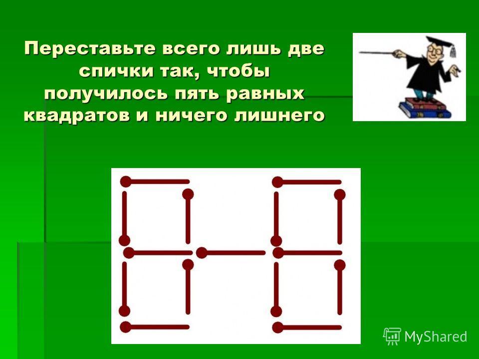 Переставьте всего лишь две спички так, чтобы получилось пять равных квадратов и ничего лишнего