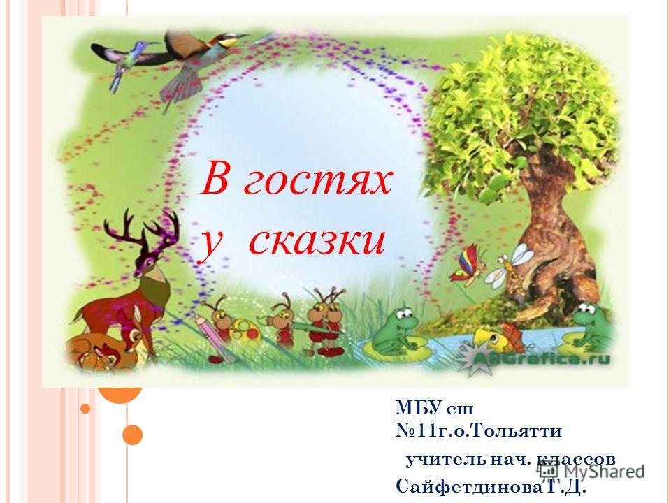 МБУ сш 11 г.о.Тольятти учитель нач. классов Сайфетдинова Г.Д. В гостях у сказки