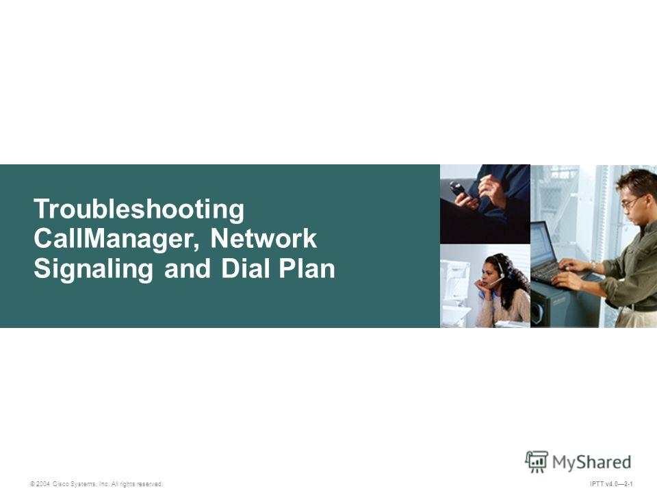 Troubleshooting CallManager, Network Signaling and Dial Plan IPTT v4.02-1 © 2004 Cisco Systems, Inc. All rights reserved.