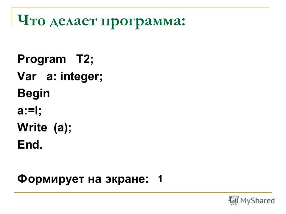 Что делает программа: Program T2; Var a: integer; Begin a:=l; Write (a); End. Формирует на экране: 1