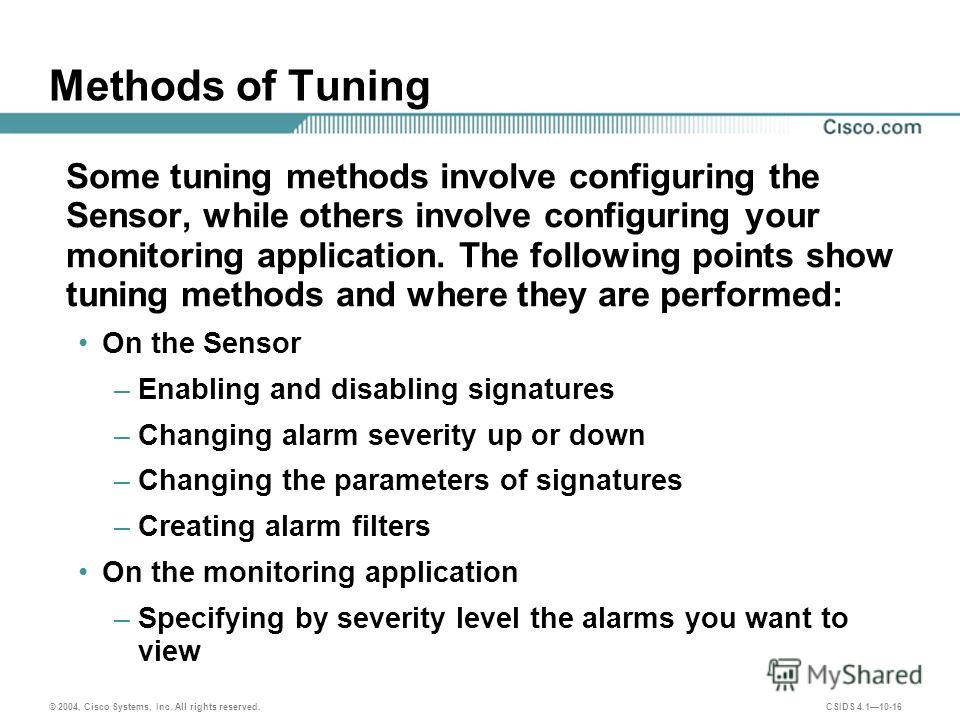 © 2004, Cisco Systems, Inc. All rights reserved. CSIDS 4.110-16 Methods of Tuning Some tuning methods involve configuring the Sensor, while others involve configuring your monitoring application. The following points show tuning methods and where the