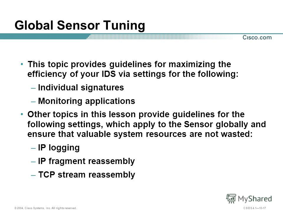 © 2004, Cisco Systems, Inc. All rights reserved. CSIDS 4.110-17 Global Sensor Tuning This topic provides guidelines for maximizing the efficiency of your IDS via settings for the following: –Individual signatures –Monitoring applications Other topics