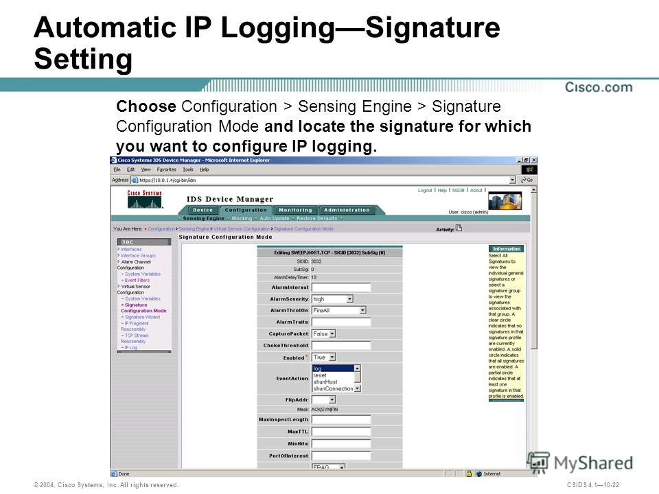 © 2004, Cisco Systems, Inc. All rights reserved. CSIDS 4.110-22 Automatic IP LoggingSignature Setting Choose Configuration > Sensing Engine > Signature Configuration Mode and locate the signature for which you want to configure IP logging.