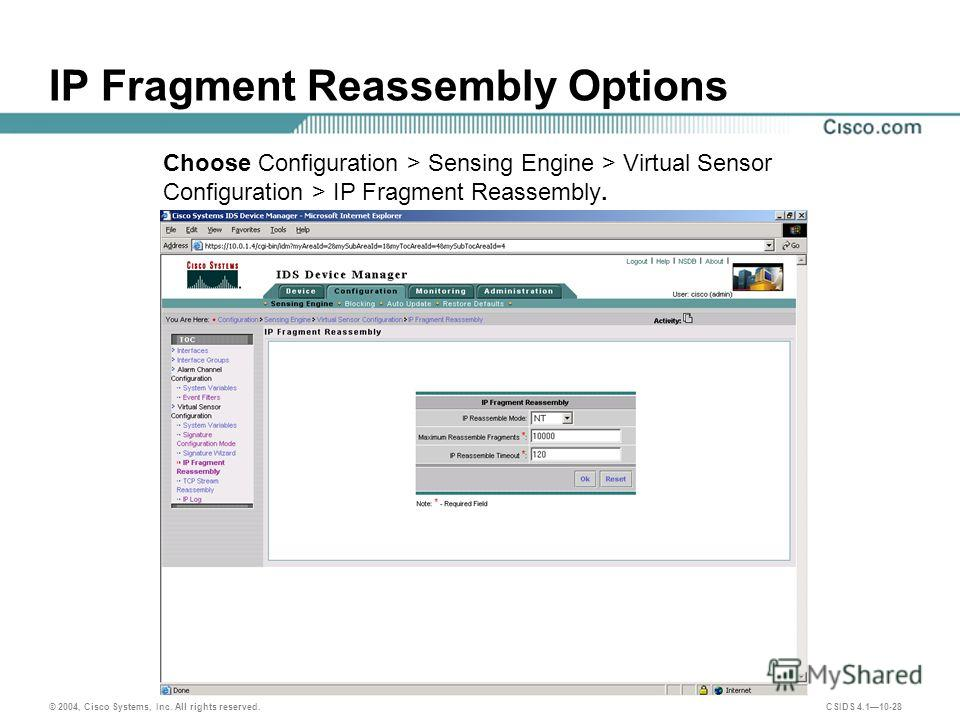 © 2004, Cisco Systems, Inc. All rights reserved. CSIDS 4.110-28 IP Fragment Reassembly Options Choose Configuration > Sensing Engine > Virtual Sensor Configuration > IP Fragment Reassembly.