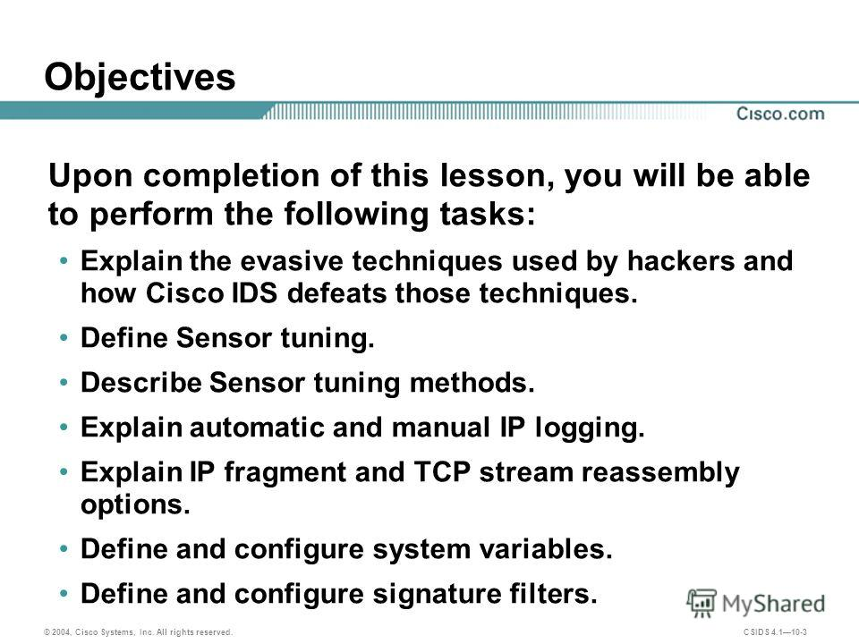 © 2004, Cisco Systems, Inc. All rights reserved. CSIDS 4.110-3 Objectives Upon completion of this lesson, you will be able to perform the following tasks: Explain the evasive techniques used by hackers and how Cisco IDS defeats those techniques. Defi