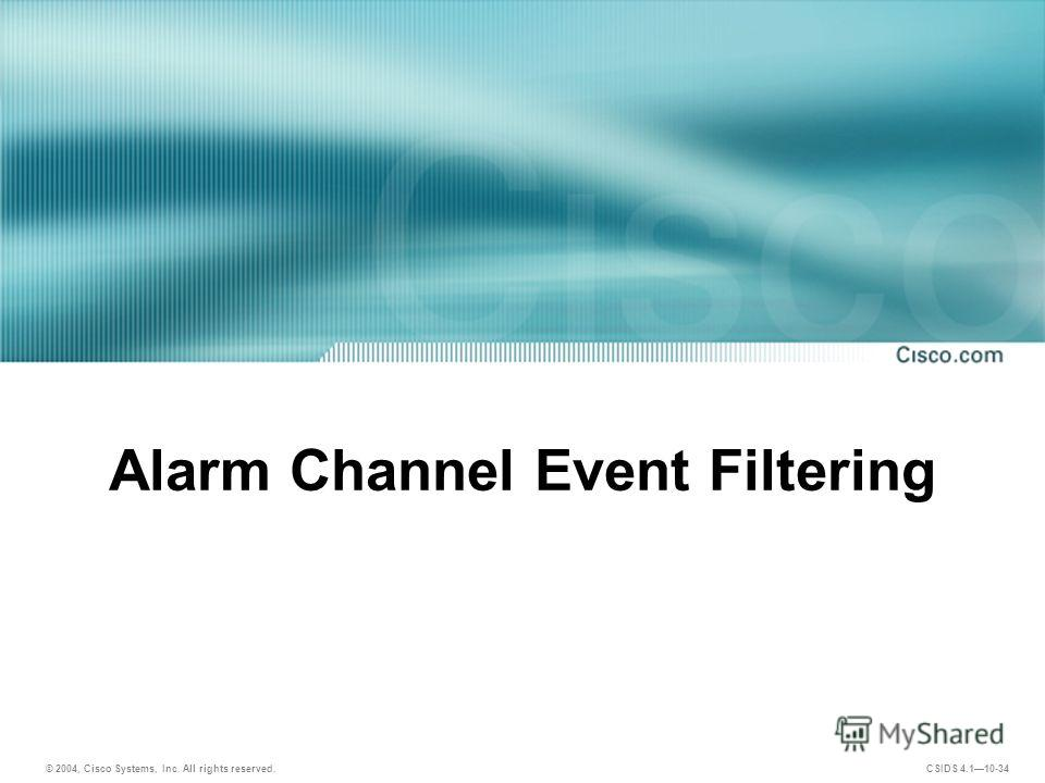 © 2004, Cisco Systems, Inc. All rights reserved. CSIDS 4.110-34 Alarm Channel Event Filtering