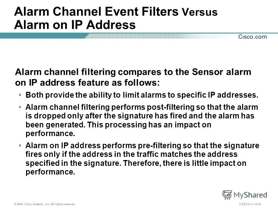 © 2004, Cisco Systems, Inc. All rights reserved. CSIDS 4.110-41 Alarm Channel Event Filters Versus Alarm on IP Address Alarm channel filtering compares to the Sensor alarm on IP address feature as follows: Both provide the ability to limit alarms to