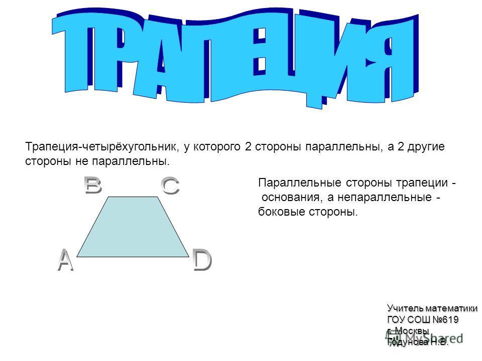 Трапеция-четырёхугольник, у которого 2 стороны параллельны, а 2 другие стороны не параллельны. Параллельные стороны трапеции - основания, а непараллельные - боковые стороны. Учитель математики ГОУ СОШ 619 г. Москвы Годунова Н.В.