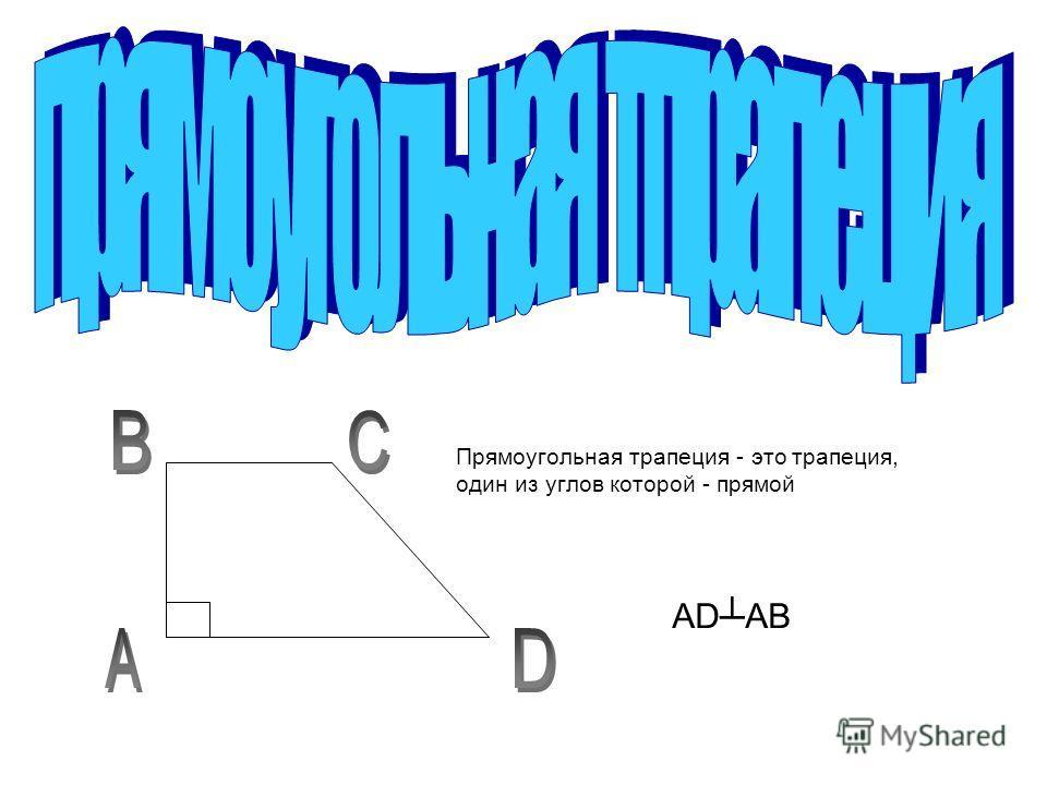 Прямоугольная трапеция - это трапеция, один из углов которой - прямой ADАВ