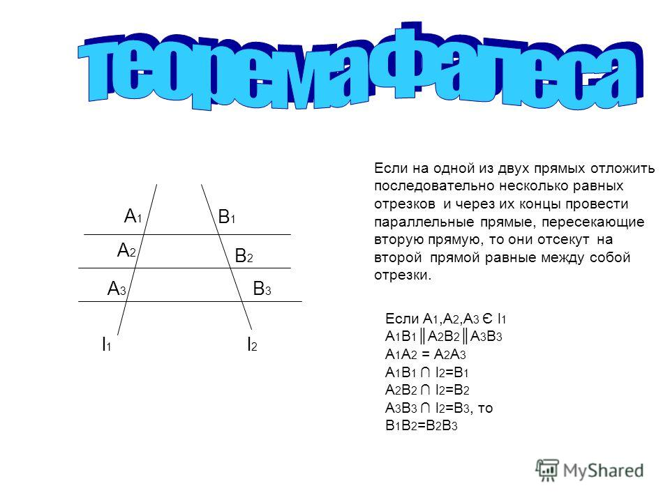 Если на одной из двух прямых отложить последовательно несколько равных отрезков и через их концы провести параллельные прямые, пересекающие вторую прямую, то они отсекут на второй прямой равные между собой отрезки. Если A 1,A 2,A 3 Є l 1 A 1 B 1 A 2