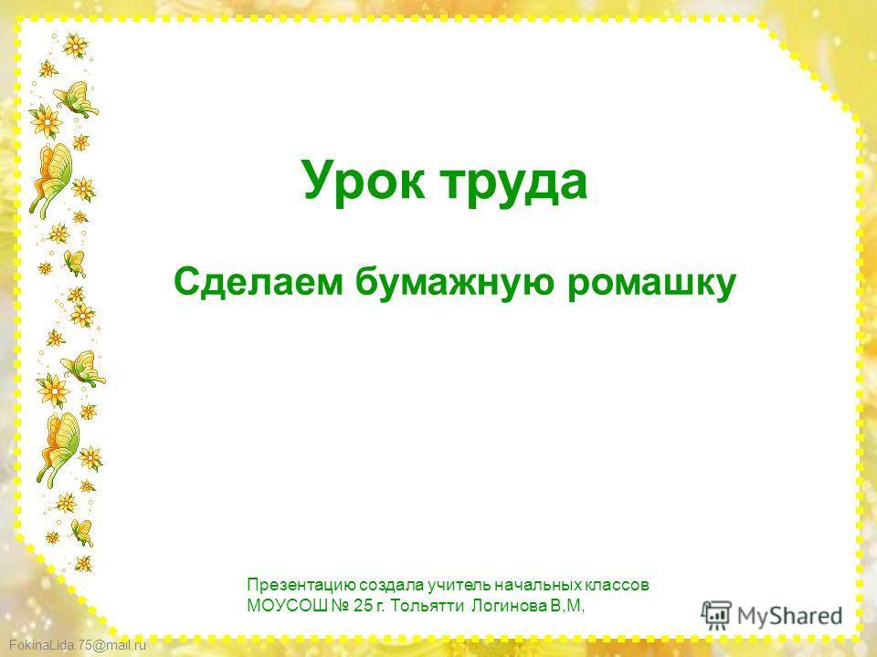 FokinaLida.75@mail.ru Урок труда Сделаем бумажную ромашку Презентацию создала учитель начальных классов МОУСОШ 25 г. Тольятти Логинова В,М,