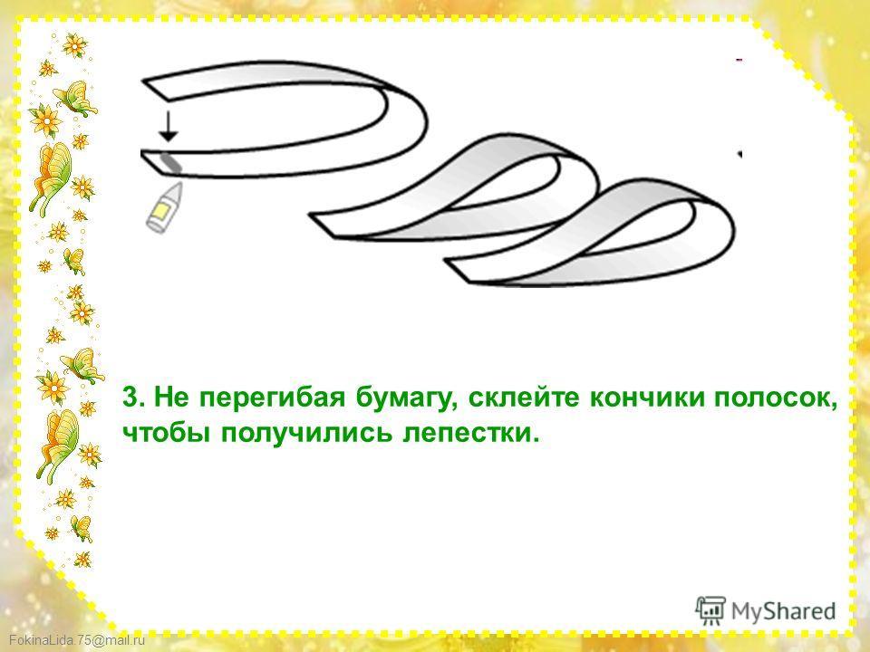 FokinaLida.75@mail.ru 3. Не перегибая бумагу, склейте кончики полосок, чтобы получились лепестки.