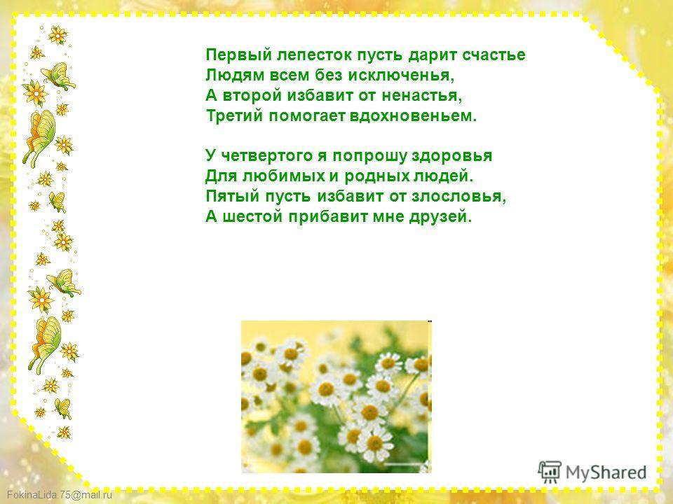 FokinaLida.75@mail.ru Первый лепесток пусть дарит счастье Людям всем без исключенья, А второй избавит от ненастья, Третий помогает вдохновеньем. У четвертого я попрошу здоровья Для любимых и родных людей. Пятый пусть избавит от злословья, А шестой пр