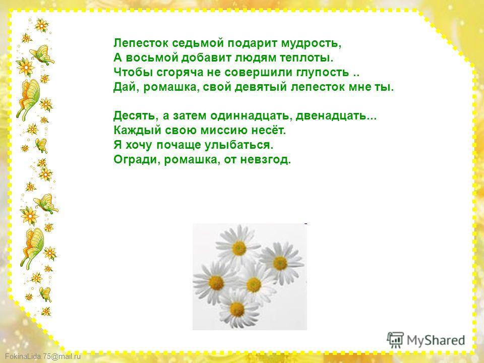 FokinaLida.75@mail.ru Лепесток седьмой подарит мудрость, А восьмой добавит людям теплоты. Чтобы сгоряча не совершили глупость.. Дай, ромашка, свой девятый лепесток мне ты. Десять, а затем одиннадцать, двенадцать... Каждый свою миссию несёт. Я хочу по