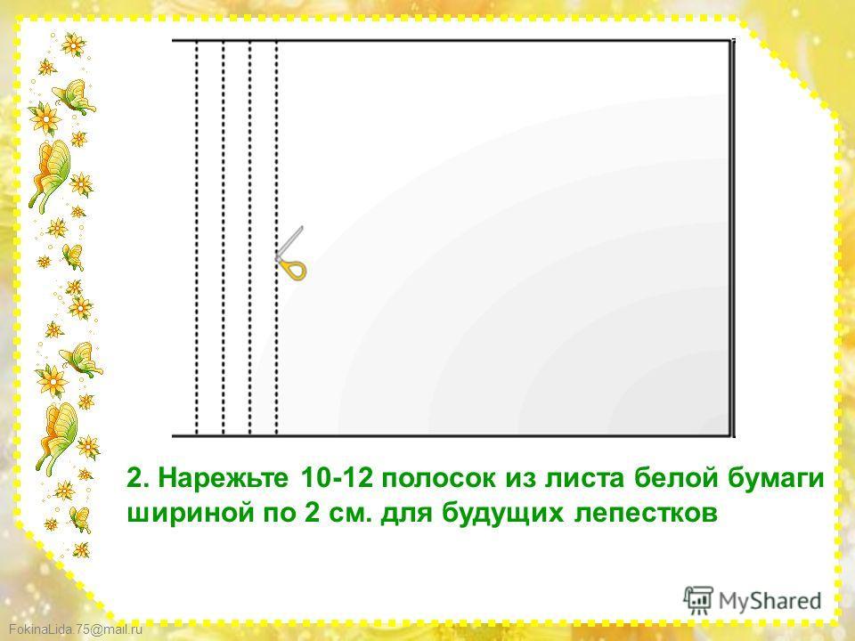 FokinaLida.75@mail.ru 2. Нарежьте 10-12 полосок из листа белой бумаги шириной по 2 см. для будущих лепестков