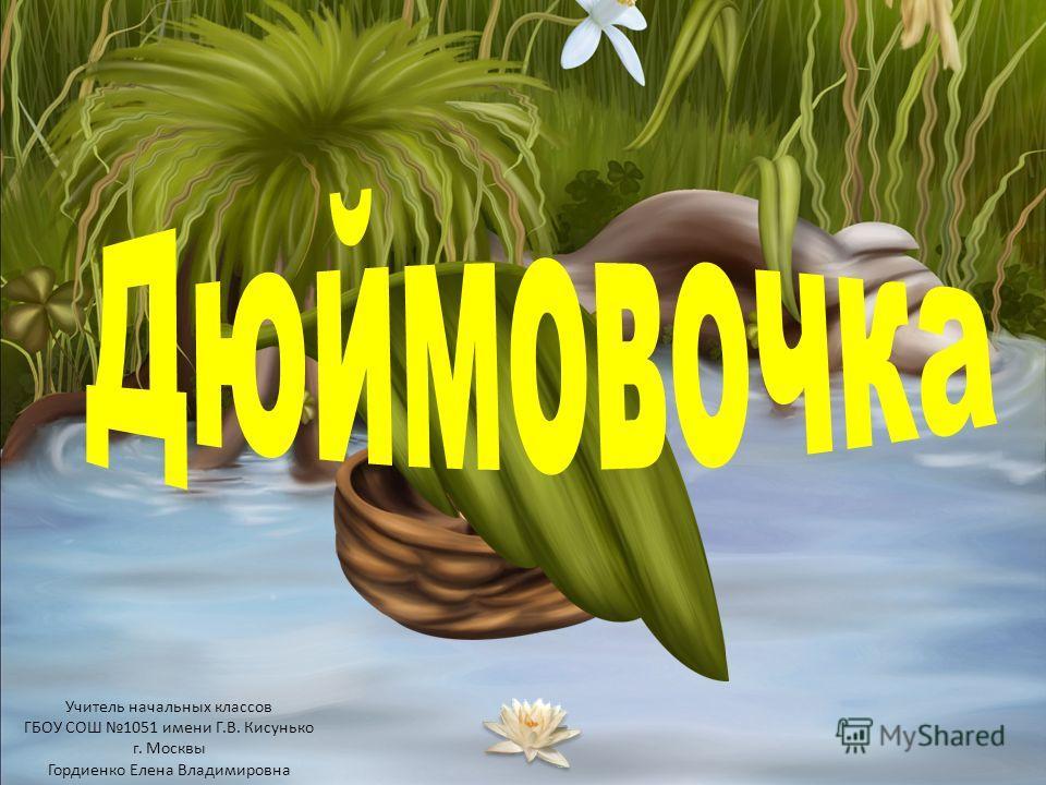 Учитель начальных классов ГБОУ СОШ 1051 имени Г.В. Кисунько г. Москвы Гордиенко Елена Владимировна