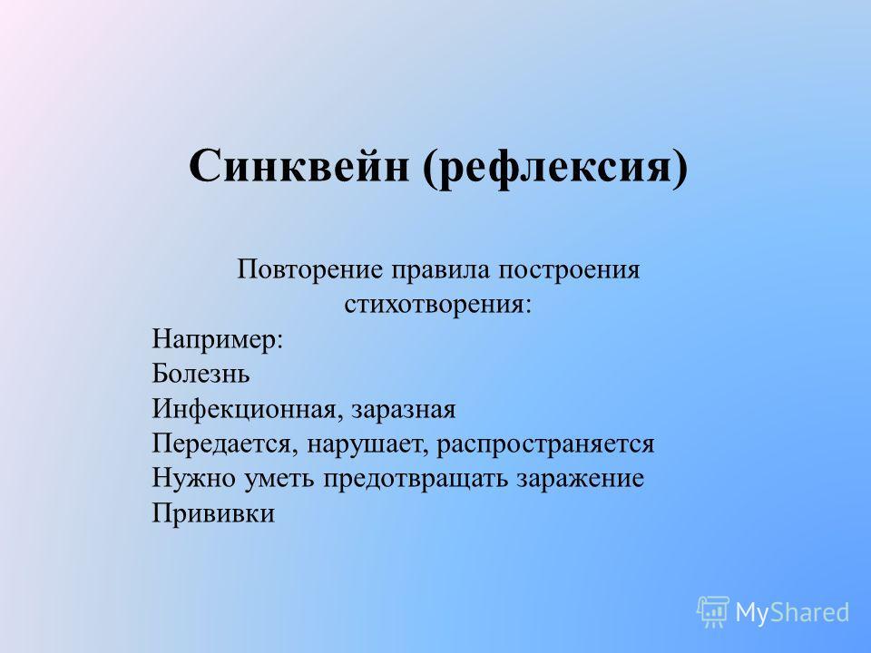 Синквейн (рефлексия) Повторение правила построения стихотворения: Например: Болезнь Инфекционная, заразная Передается, нарушает, распространяется Нужно уметь предотвращать заражение Прививки