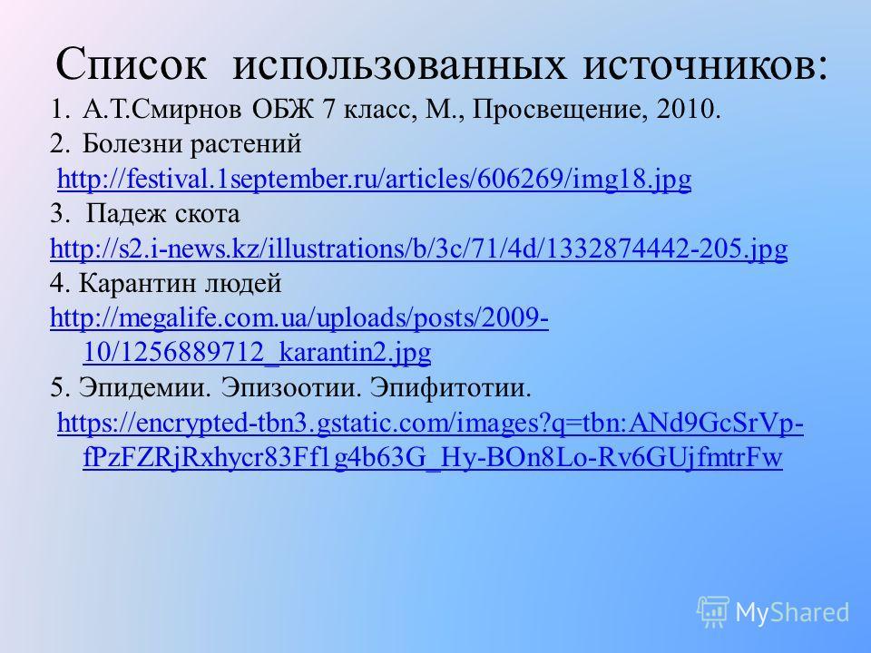 Список использованных источников: 1.А.Т.Смирнов ОБЖ 7 класс, М., Просвещение, 2010. 2. Болезни растений http://festival.1september.ru/articles/606269/img18. jpg 3. Падеж скота http://s2.i-news.kz/illustrations/b/3c/71/4d/1332874442-205. jpg 4. Карант