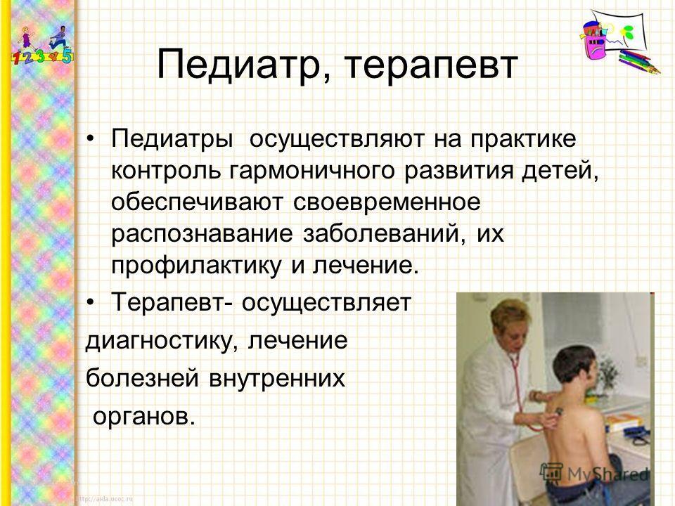 Педиатр, терапевт Педиатры осуществляют на практике контроль гармоничного развития детей, обеспечивают своевременное распознавание заболеваний, их профилактику и лечение. Терапевт- осуществляет диагностику, лечение болезней внутренних органов.